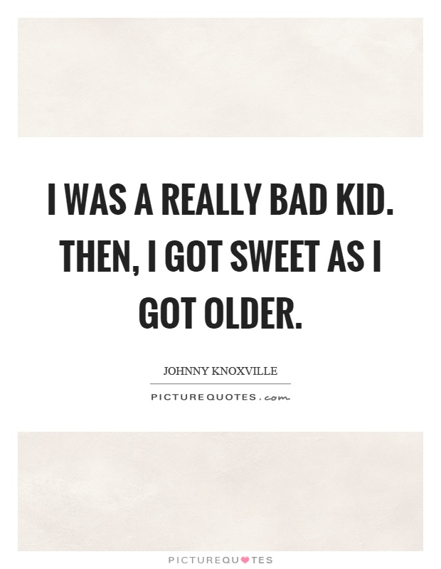 I was a really bad kid. Then, I got sweet as I got older Picture Quote #1