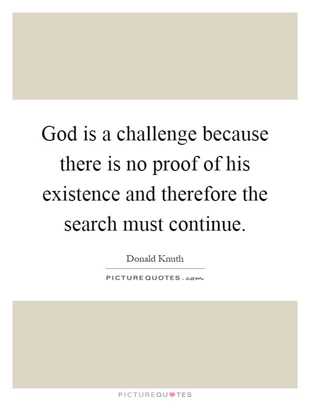 God is a challenge because there is no proof of his existence and therefore the search must continue Picture Quote #1