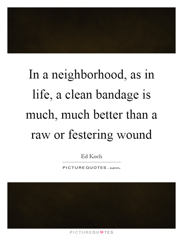 In a neighborhood, as in life, a clean bandage is much, much better than a raw or festering wound Picture Quote #1