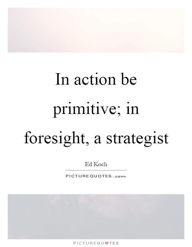 In action be primitive; in foresight, a strategist Picture Quote #1