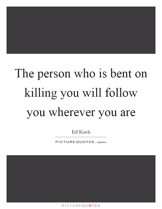 The person who is bent on killing you will follow you wherever you are Picture Quote #1