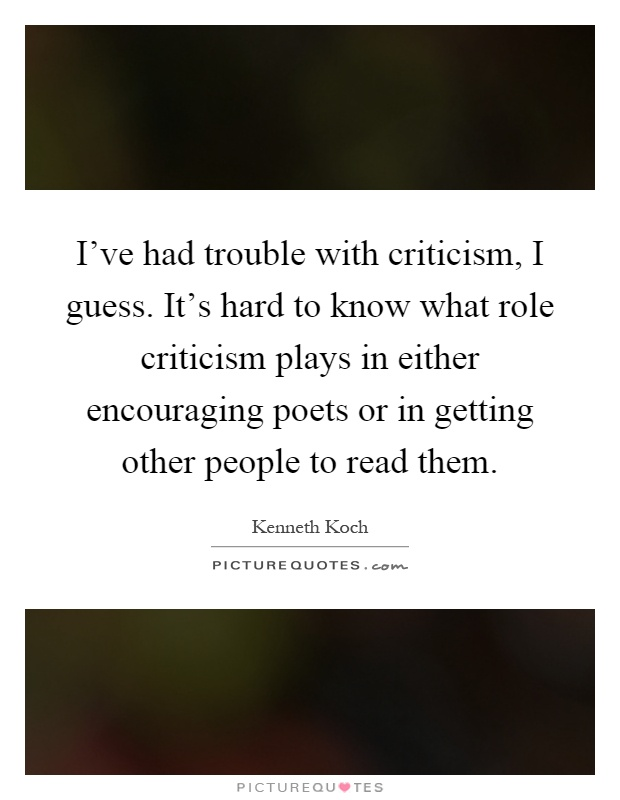 I've had trouble with criticism, I guess. It's hard to know what role criticism plays in either encouraging poets or in getting other people to read them Picture Quote #1