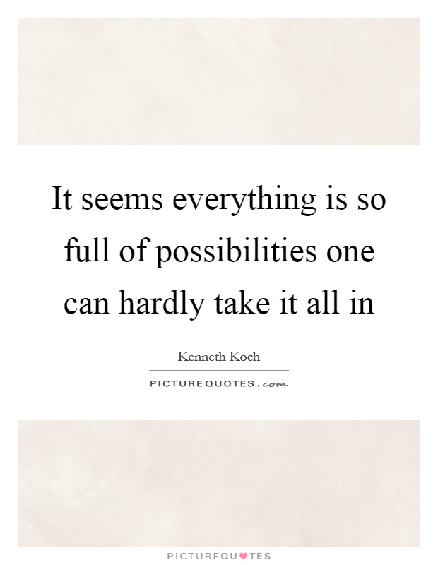 It seems everything is so full of possibilities one can hardly take it all in Picture Quote #1