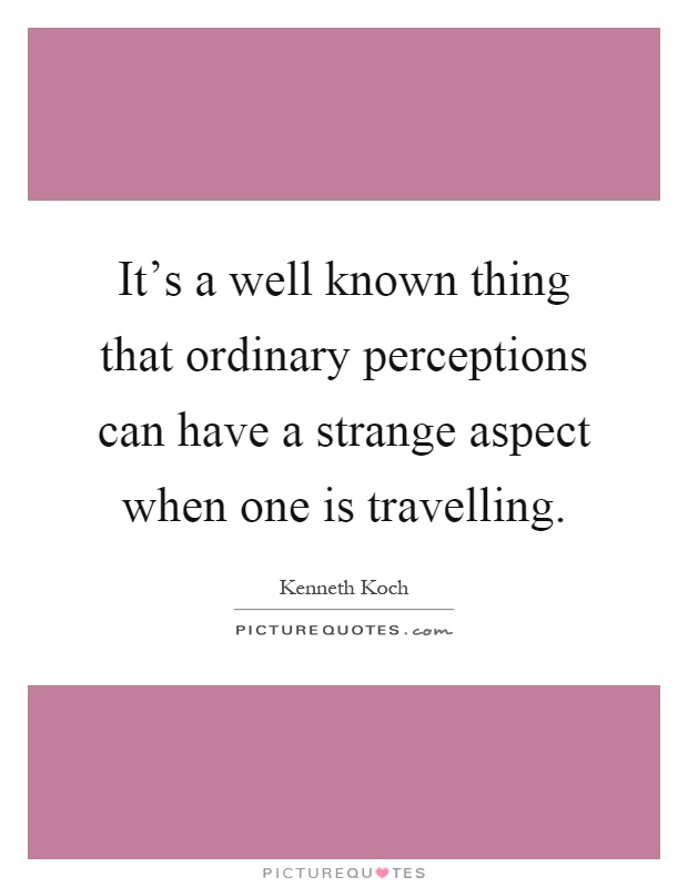 It's a well known thing that ordinary perceptions can have a strange aspect when one is travelling Picture Quote #1