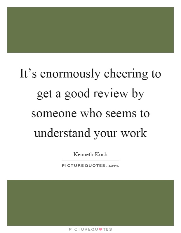 It's enormously cheering to get a good review by someone who seems to understand your work Picture Quote #1
