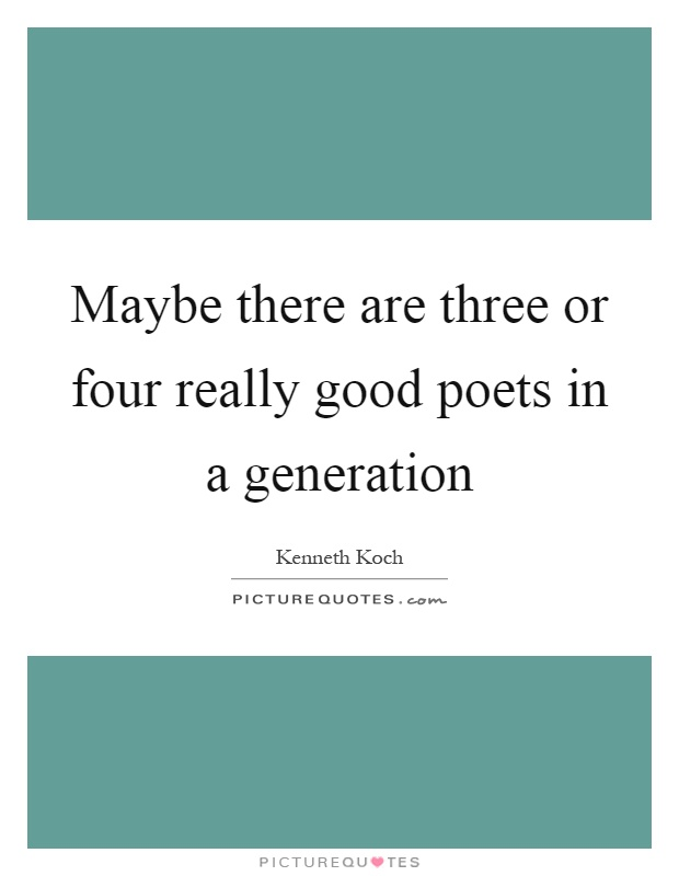 Maybe there are three or four really good poets in a generation Picture Quote #1