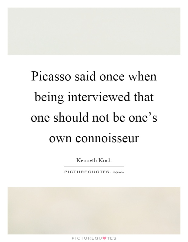 Picasso said once when being interviewed that one should not be one's own connoisseur Picture Quote #1