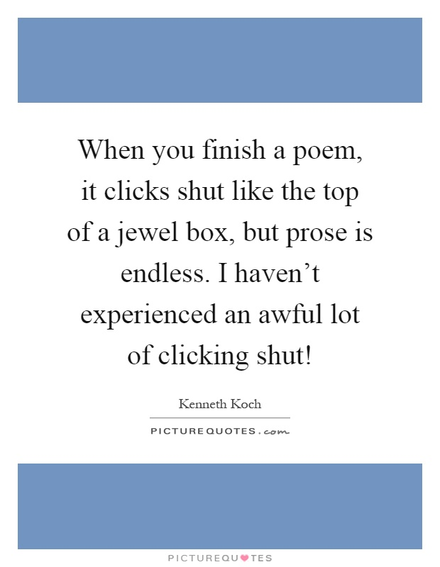 When you finish a poem, it clicks shut like the top of a jewel box, but prose is endless. I haven't experienced an awful lot of clicking shut! Picture Quote #1