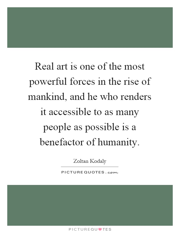 Real art is one of the most powerful forces in the rise of mankind, and he who renders it accessible to as many people as possible is a benefactor of humanity Picture Quote #1