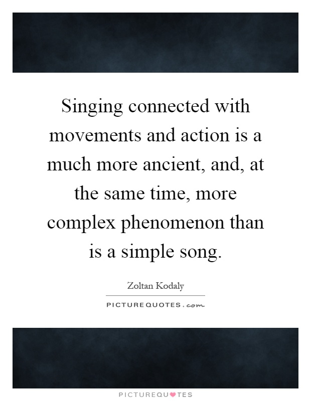 Singing connected with movements and action is a much more ancient, and, at the same time, more complex phenomenon than is a simple song Picture Quote #1