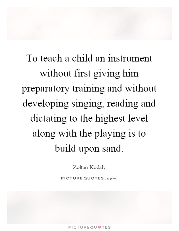 To teach a child an instrument without first giving him preparatory training and without developing singing, reading and dictating to the highest level along with the playing is to build upon sand Picture Quote #1