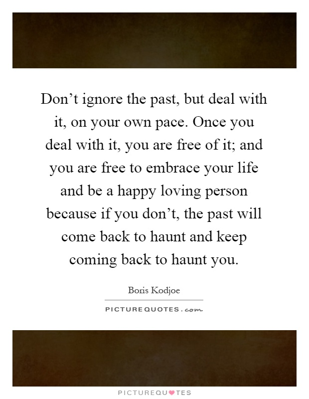 Don't ignore the past, but deal with it, on your own pace. Once you deal with it, you are free of it; and you are free to embrace your life and be a happy loving person because if you don't, the past will come back to haunt and keep coming back to haunt you Picture Quote #1