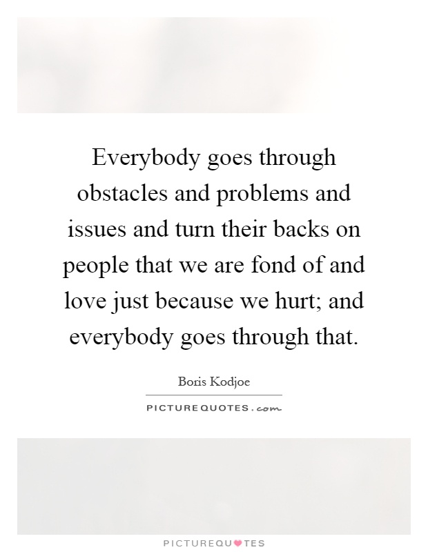 Everybody goes through obstacles and problems and issues and turn their backs on people that we are fond of and love just because we hurt; and everybody goes through that Picture Quote #1