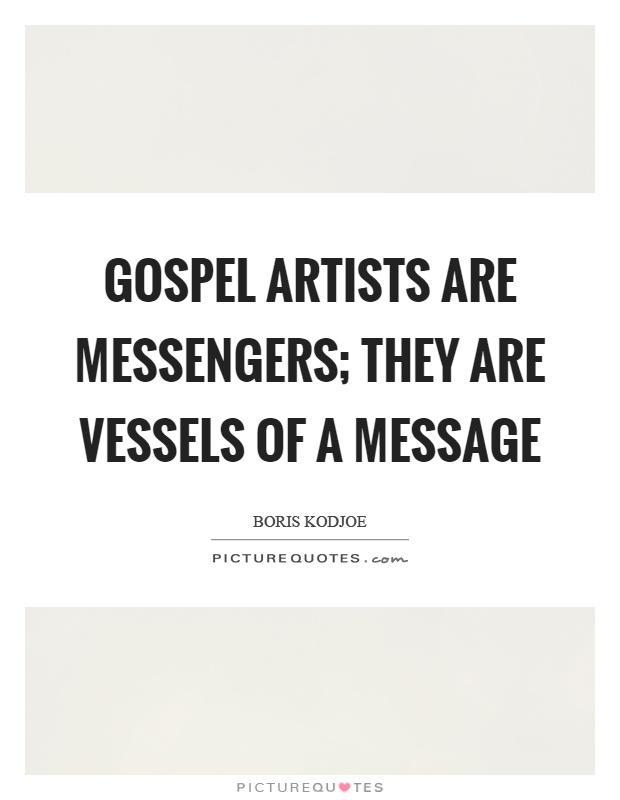 Gospel artists are messengers; they are vessels of a message Picture Quote #1