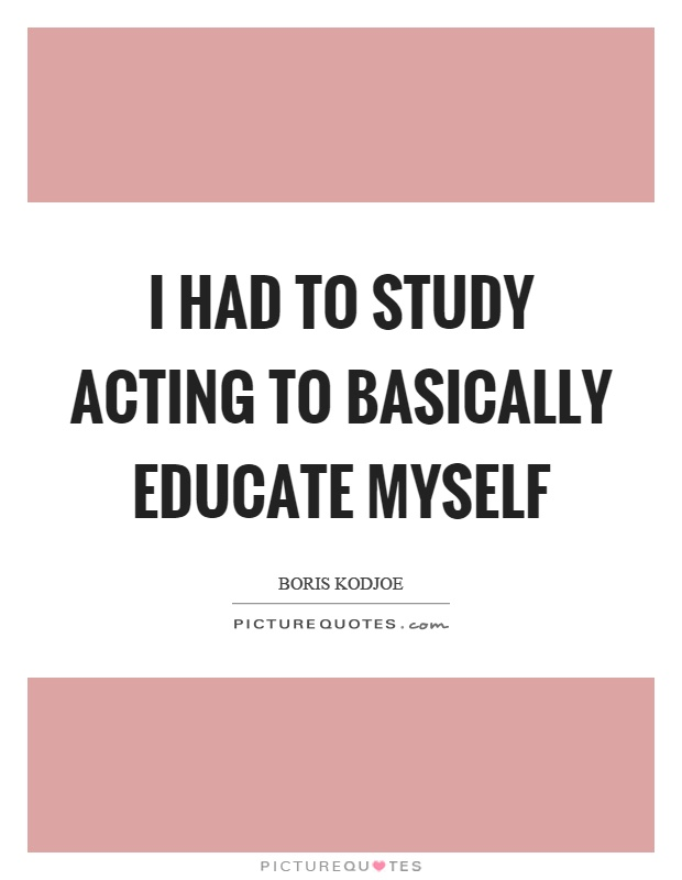 I had to study acting to basically educate myself Picture Quote #1