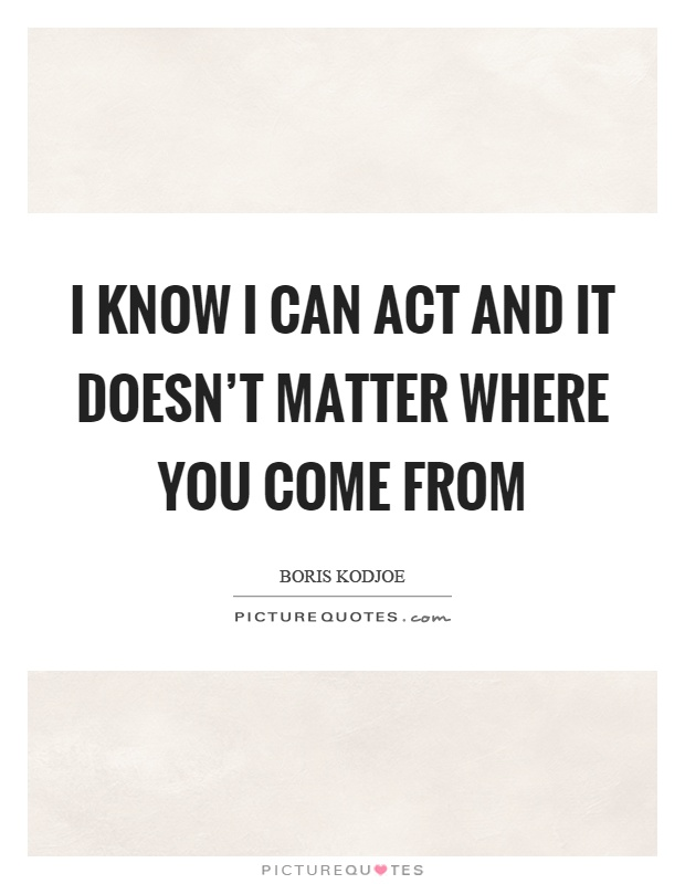 I know I can act and it doesn't matter where you come from Picture Quote #1
