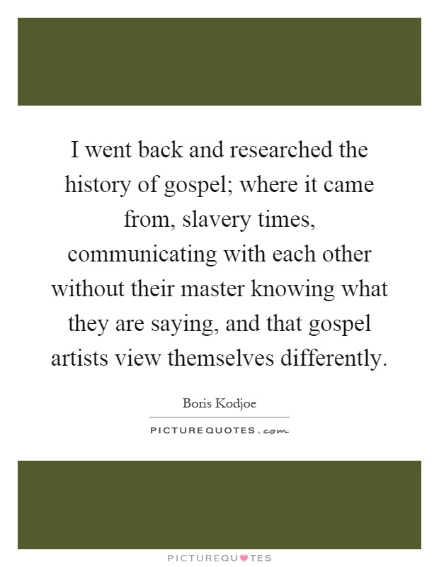I went back and researched the history of gospel; where it came from, slavery times, communicating with each other without their master knowing what they are saying, and that gospel artists view themselves differently Picture Quote #1