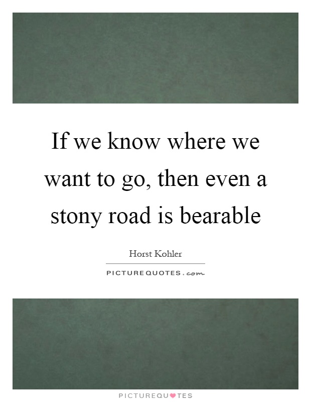 If we know where we want to go, then even a stony road is bearable Picture Quote #1