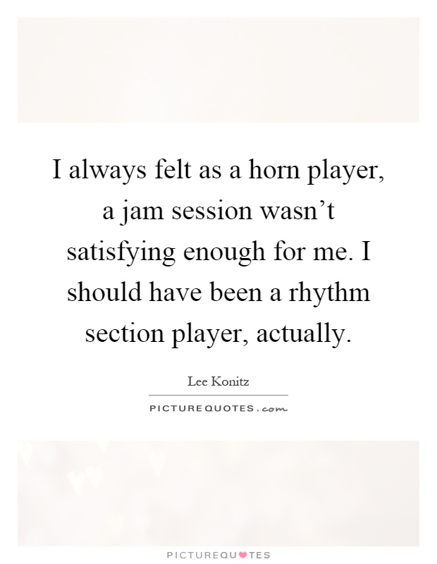 I always felt as a horn player, a jam session wasn't satisfying enough for me. I should have been a rhythm section player, actually Picture Quote #1