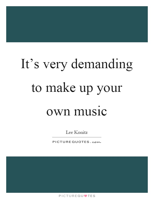 It's very demanding to make up your own music Picture Quote #1