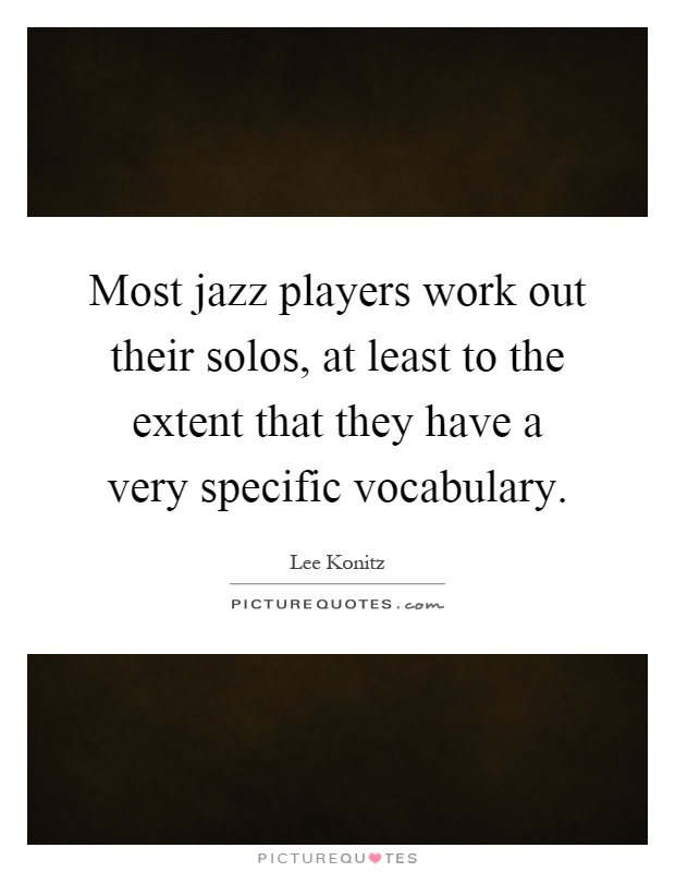 Most jazz players work out their solos, at least to the extent that they have a very specific vocabulary Picture Quote #1