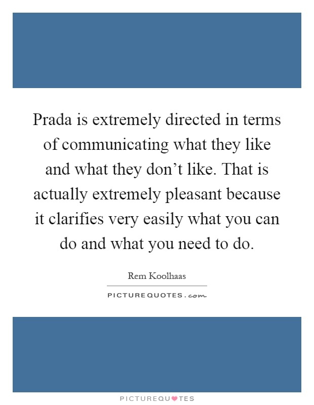 Prada is extremely directed in terms of communicating what they like and what they don't like. That is actually extremely pleasant because it clarifies very easily what you can do and what you need to do Picture Quote #1