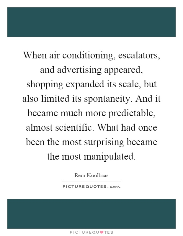 When air conditioning, escalators, and advertising appeared, shopping expanded its scale, but also limited its spontaneity. And it became much more predictable, almost scientific. What had once been the most surprising became the most manipulated Picture Quote #1