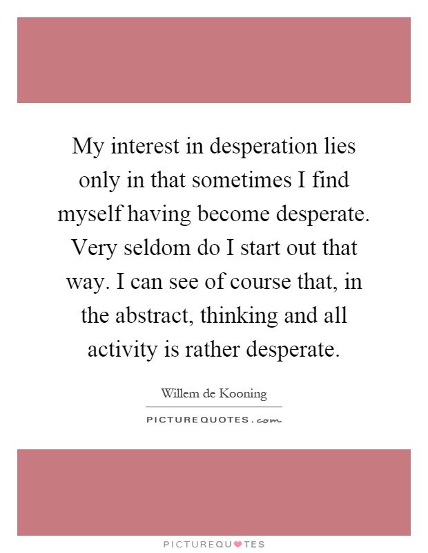 My Interest In Desperation Lies Only In That Sometimes I Find Picture Quotes I want to kill him, but i'd also die for him. picturequotes com