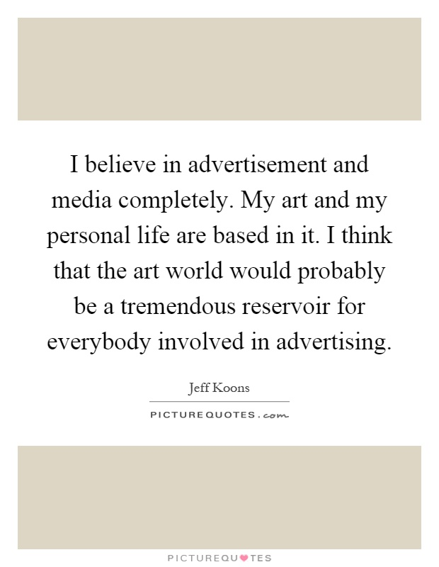 I believe in advertisement and media completely. My art and my personal life are based in it. I think that the art world would probably be a tremendous reservoir for everybody involved in advertising Picture Quote #1