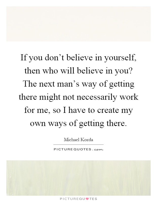If you don't believe in yourself, then who will believe in you? The next man's way of getting there might not necessarily work for me, so I have to create my own ways of getting there Picture Quote #1