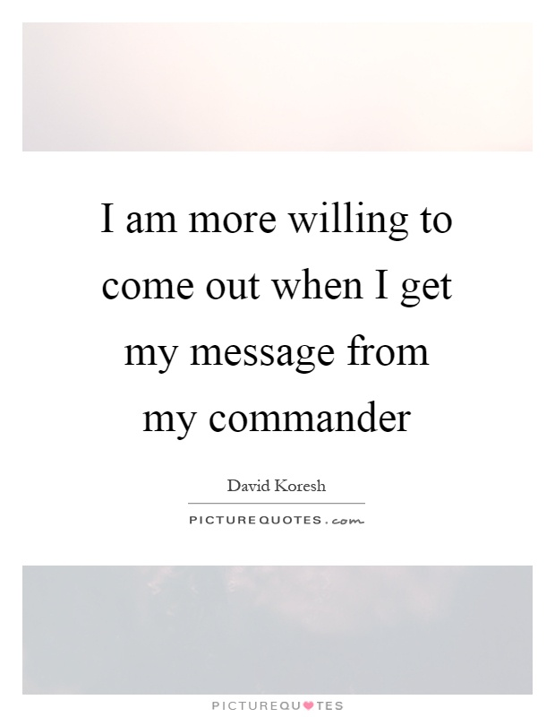 I am more willing to come out when I get my message from my commander Picture Quote #1
