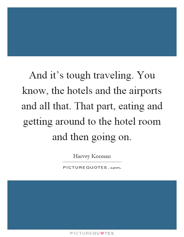 And it's tough traveling. You know, the hotels and the airports and all that. That part, eating and getting around to the hotel room and then going on Picture Quote #1