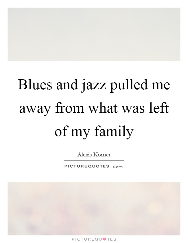 Blues and jazz pulled me away from what was left of my family Picture Quote #1