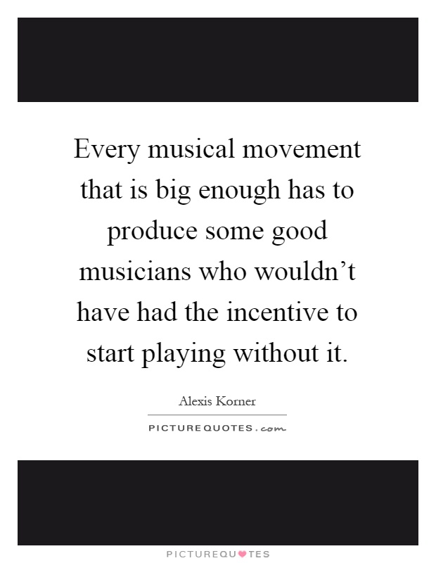 Every musical movement that is big enough has to produce some good musicians who wouldn't have had the incentive to start playing without it Picture Quote #1