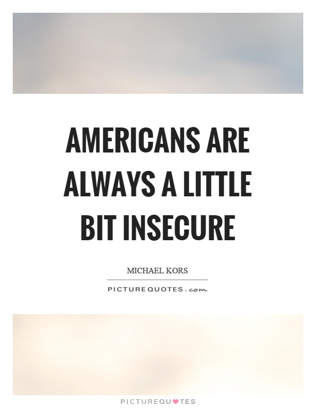 Americans are always a little bit insecure Picture Quote #1