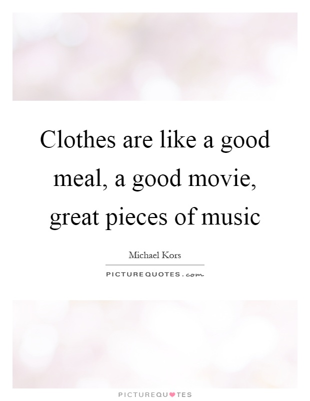 Clothes are like a good meal, a good movie, great pieces of music Picture Quote #1