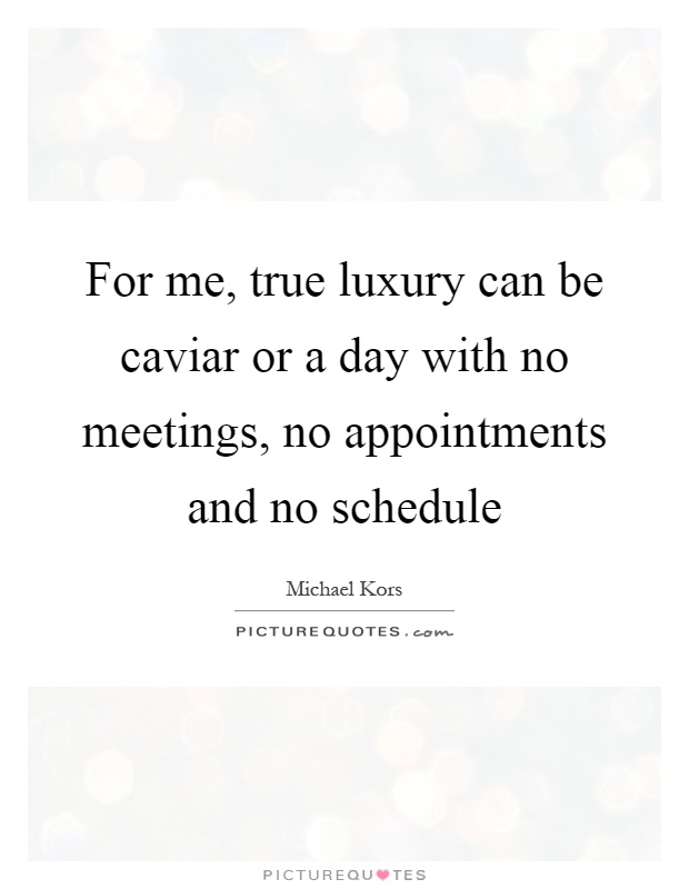 For me, true luxury can be caviar or a day with no meetings, no appointments and no schedule Picture Quote #1
