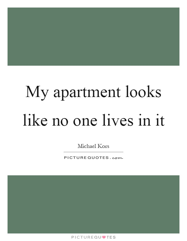 My apartment looks like no one lives in it Picture Quote #1