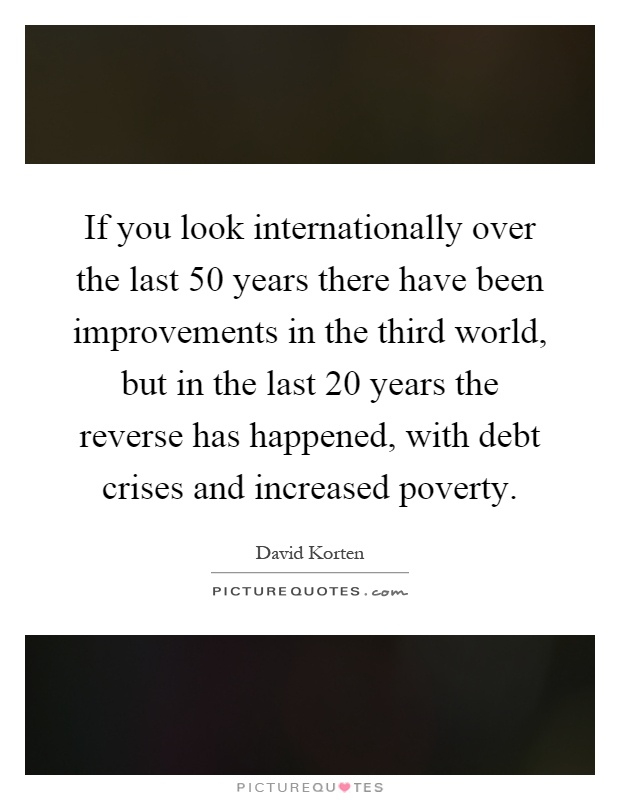 If you look internationally over the last 50 years there have been improvements in the third world, but in the last 20 years the reverse has happened, with debt crises and increased poverty Picture Quote #1