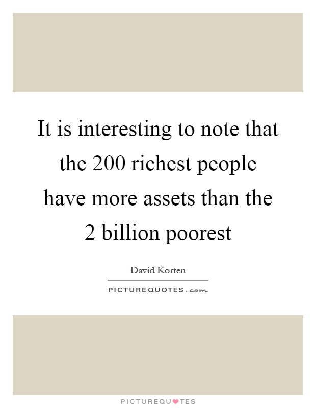 It is interesting to note that the 200 richest people have more assets than the 2 billion poorest Picture Quote #1