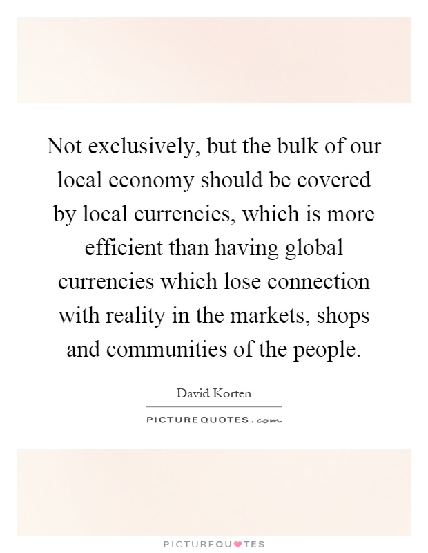 Not exclusively, but the bulk of our local economy should be covered by local currencies, which is more efficient than having global currencies which lose connection with reality in the markets, shops and communities of the people Picture Quote #1