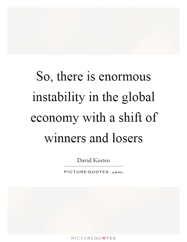 So, there is enormous instability in the global economy with a shift of winners and losers Picture Quote #1