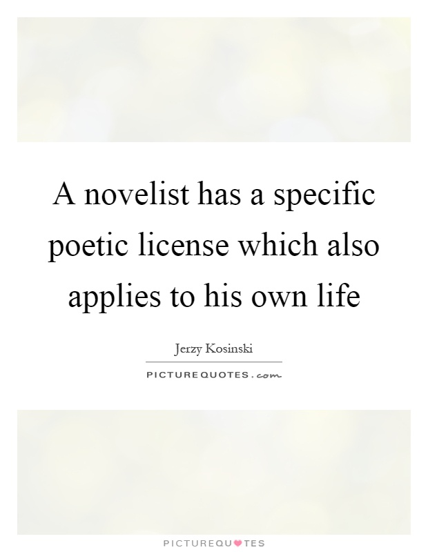 A novelist has a specific poetic license which also applies to his own life Picture Quote #1