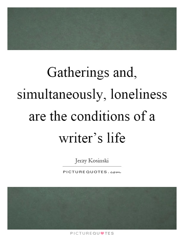 Gatherings and, simultaneously, loneliness are the conditions of a writer's life Picture Quote #1