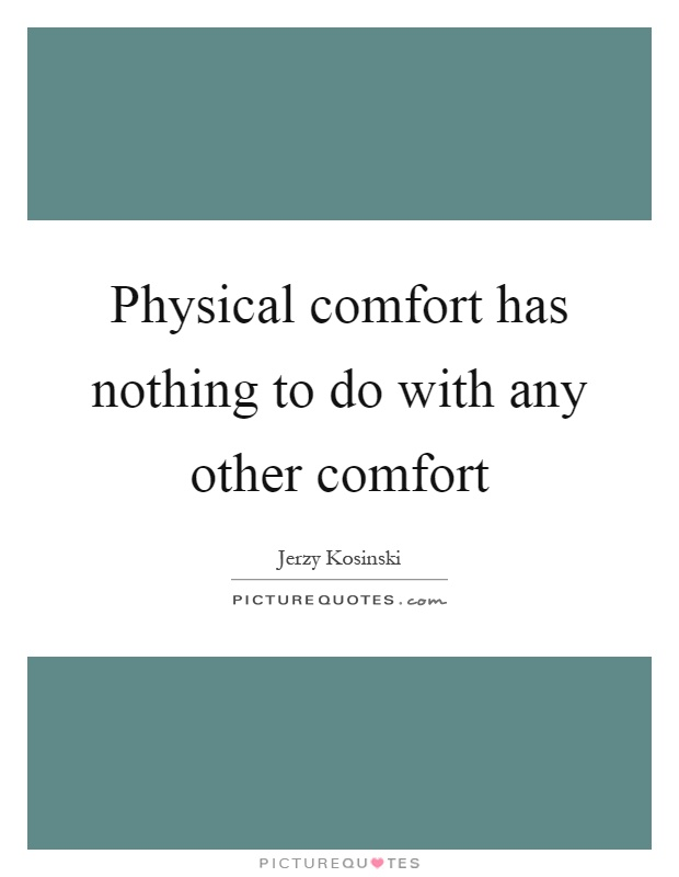 Physical comfort has nothing to do with any other comfort Picture Quote #1