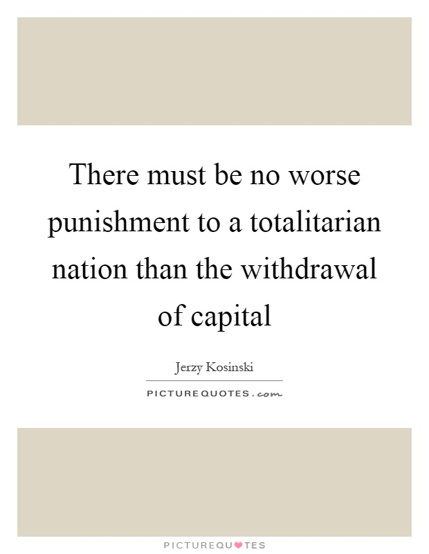 There must be no worse punishment to a totalitarian nation than the withdrawal of capital Picture Quote #1