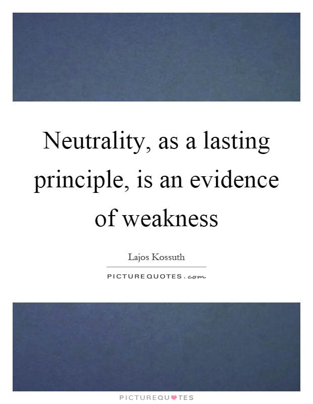 Neutrality, as a lasting principle, is an evidence of weakness Picture Quote #1