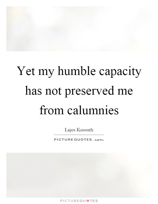Yet my humble capacity has not preserved me from calumnies Picture Quote #1