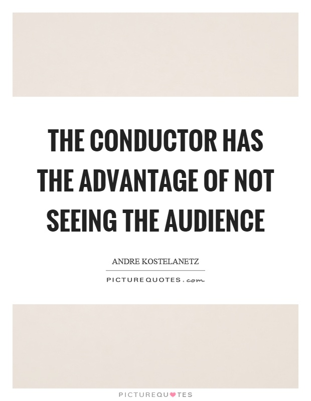 The conductor has the advantage of not seeing the audience Picture Quote #1