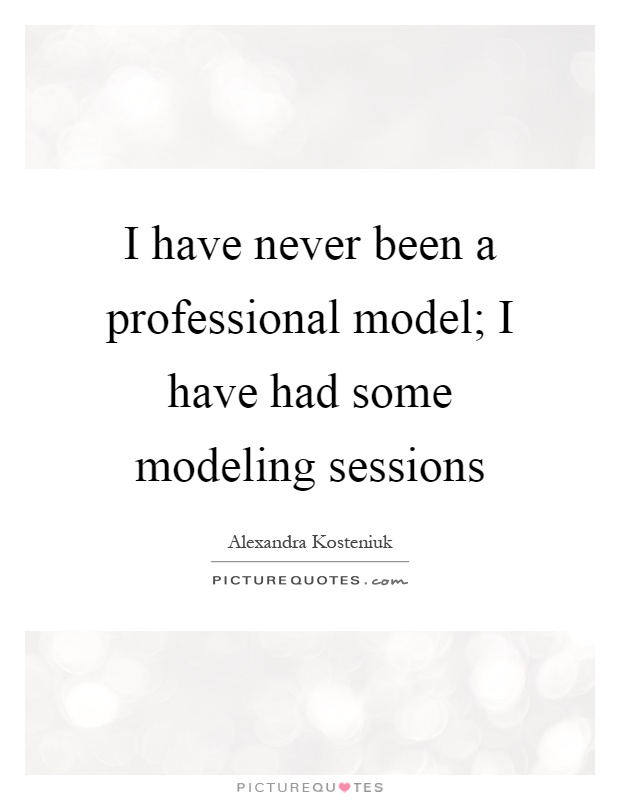 I have never been a professional model; I have had some ...